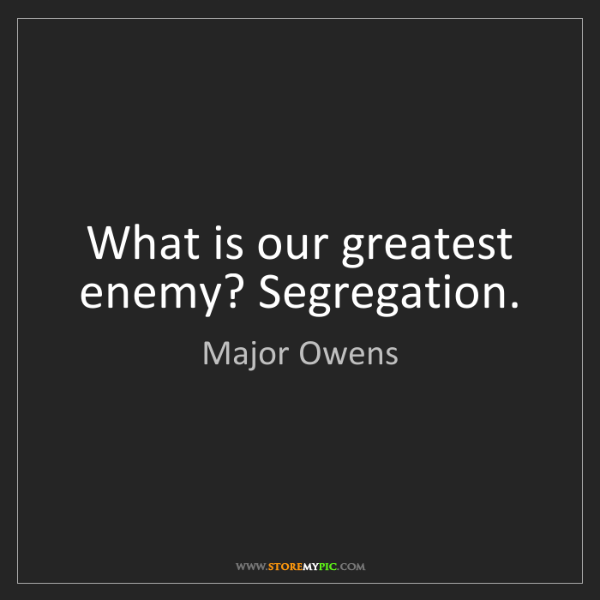 Major Owens: What is our greatest enemy? Segregation.