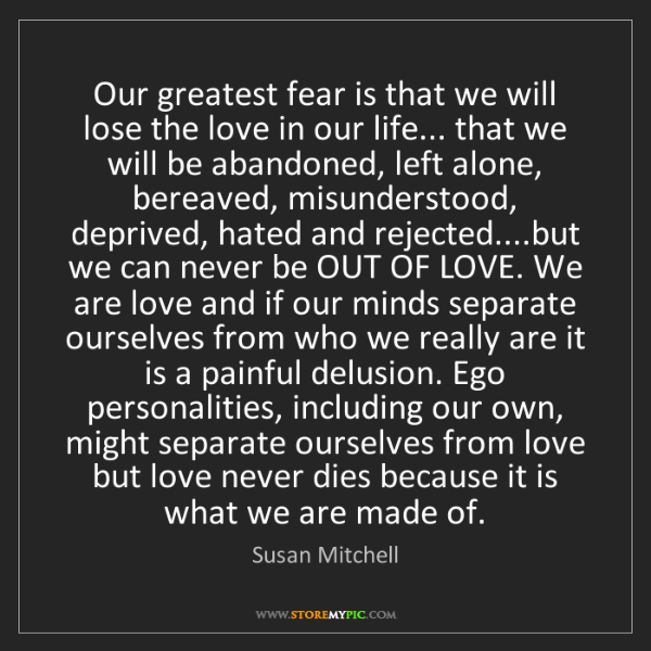 Susan Mitchell: Our greatest fear is that we will lose the love in our...