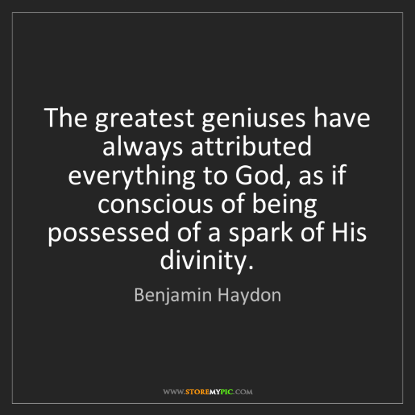 Benjamin Haydon: The greatest geniuses have always attributed everything...