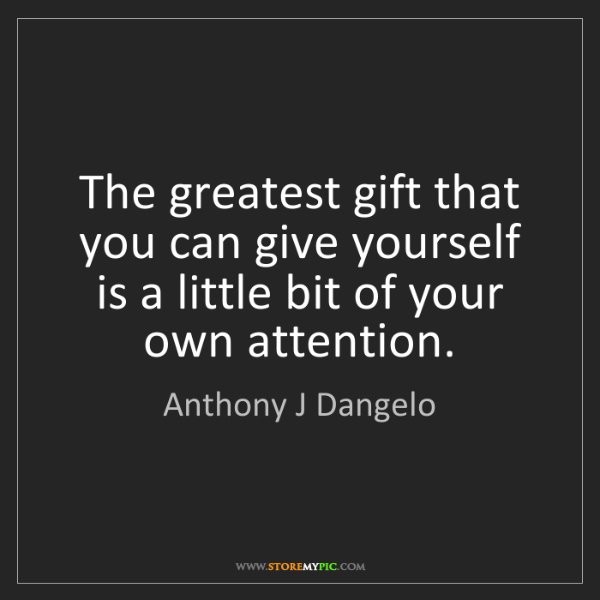 Anthony J Dangelo: The greatest gift that you can give yourself is a little...