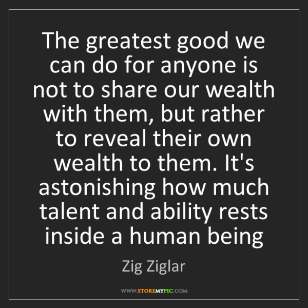 Zig Ziglar: The greatest good we can do for anyone is not to share...