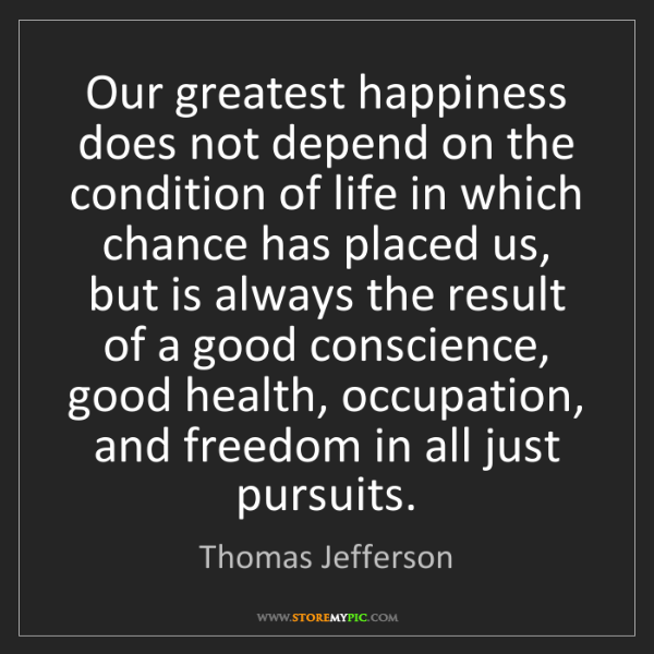 Thomas Jefferson: Our greatest happiness does not depend on the condition...