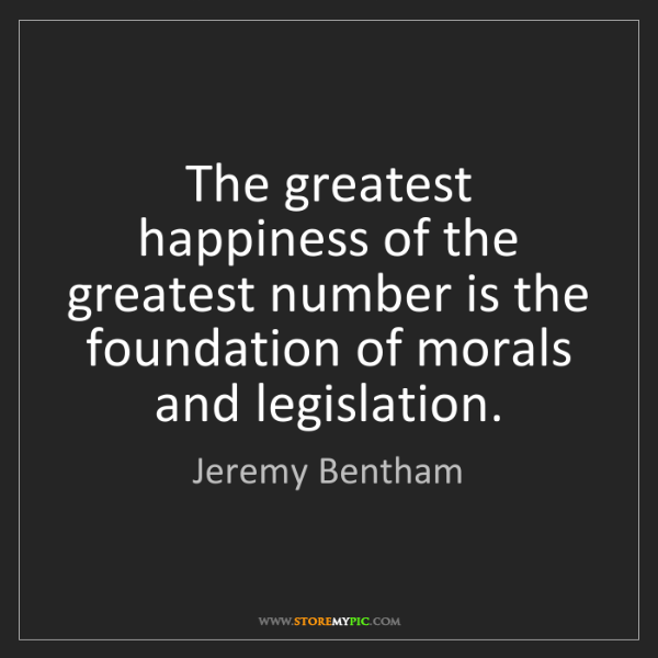 Jeremy Bentham: The greatest happiness of the greatest number is the...
