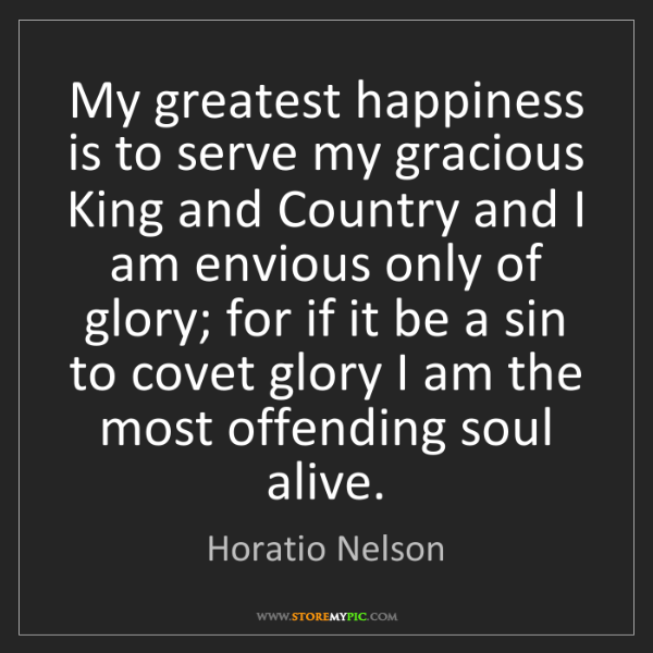 Horatio Nelson: My greatest happiness is to serve my gracious King and...