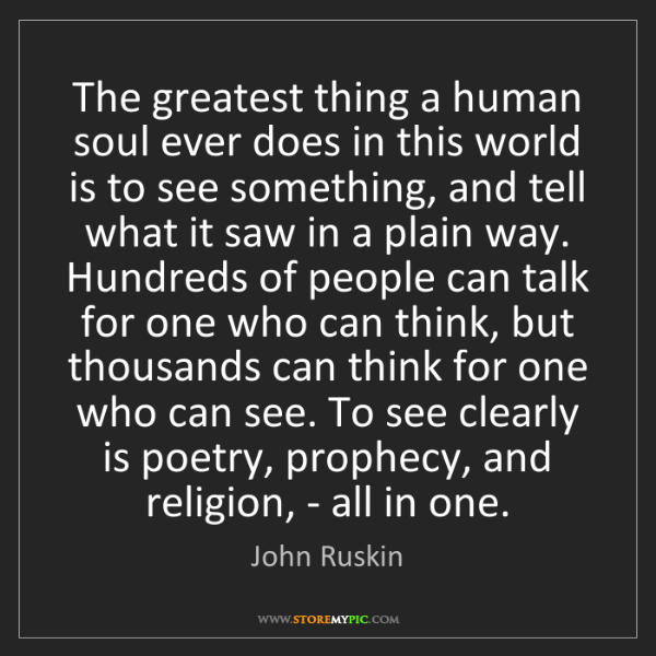 John Ruskin: The greatest thing a human soul ever does in this world...