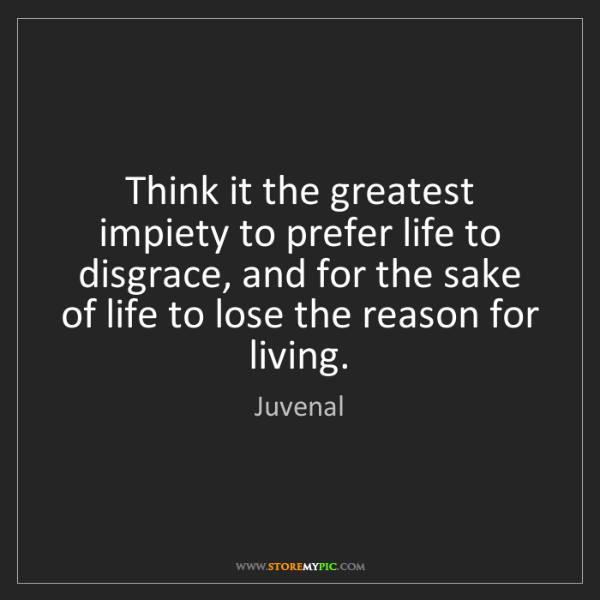 Juvenal: Think it the greatest impiety to prefer life to disgrace,...
