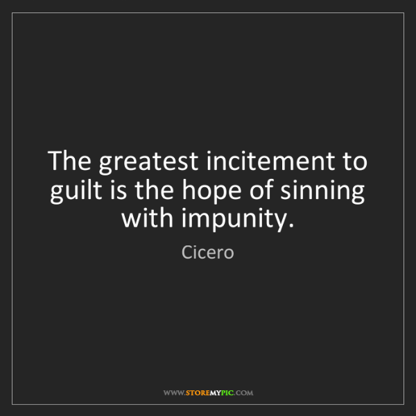 Cicero: The greatest incitement to guilt is the hope of sinning...