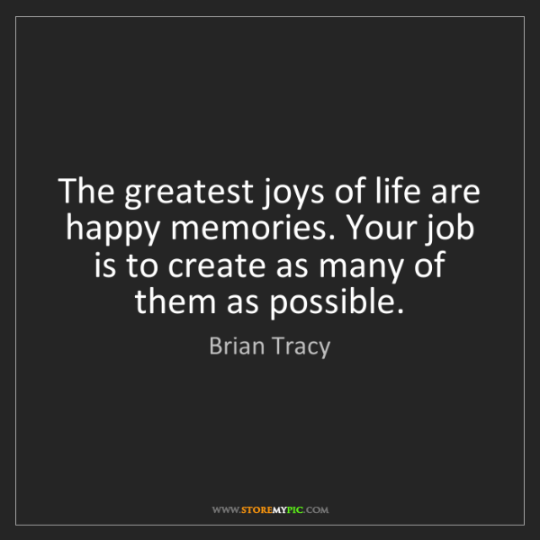 Brian Tracy: The greatest joys of life are happy memories. Your job...