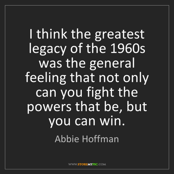 Abbie Hoffman: I think the greatest legacy of the 1960s was the general...