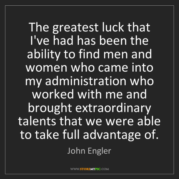 John Engler: The greatest luck that I've had has been the ability...
