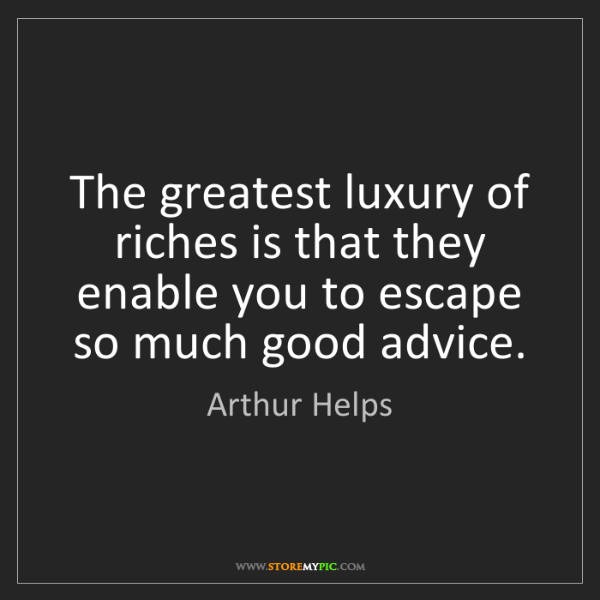 Arthur Helps: The greatest luxury of riches is that they enable you...