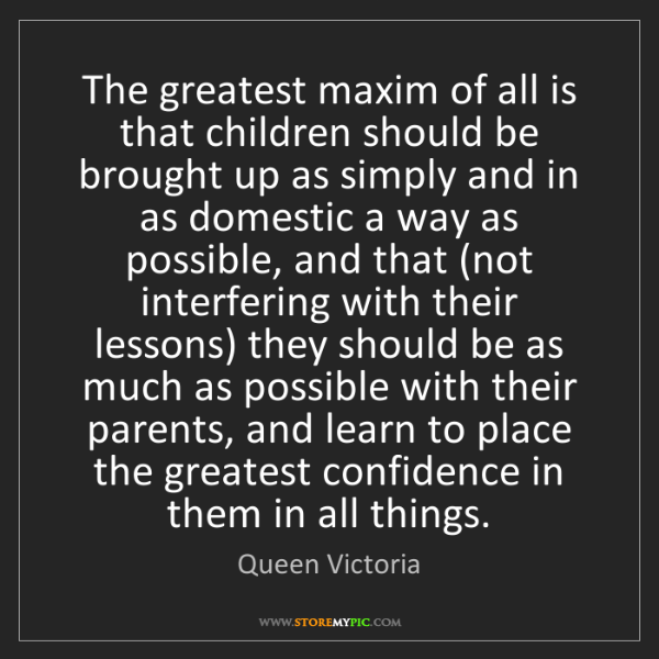 Queen Victoria: The greatest maxim of all is that children should be...