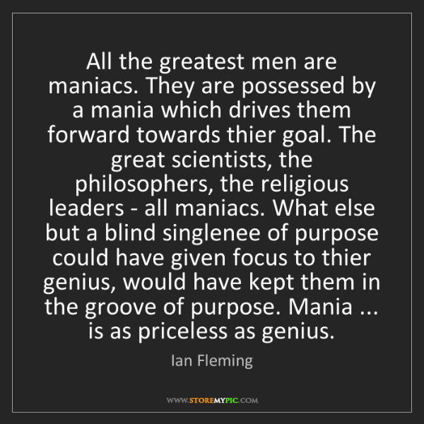 Ian Fleming: All the greatest men are maniacs. They are possessed...