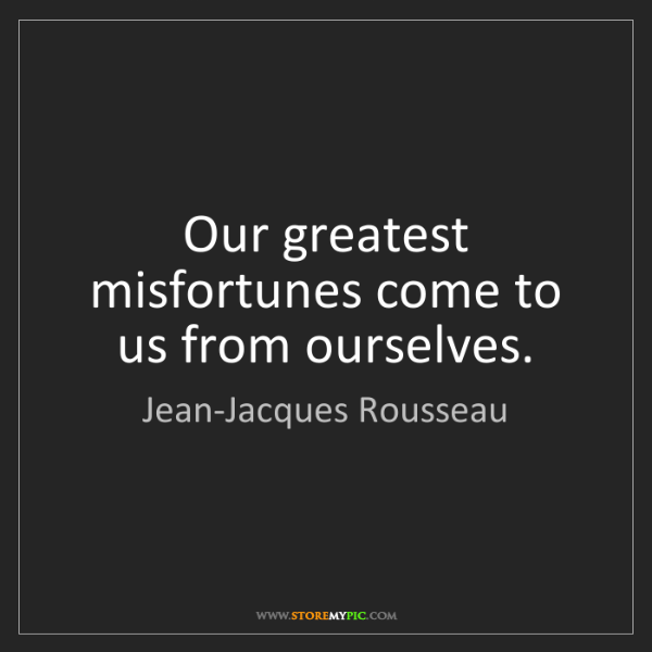 Jean-Jacques Rousseau: Our greatest misfortunes come to us from ourselves.