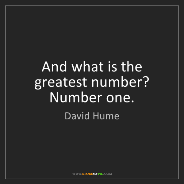 David Hume: And what is the greatest number? Number one.
