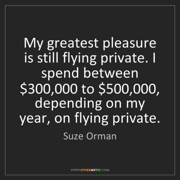 Suze Orman: My greatest pleasure is still flying private. I spend...
