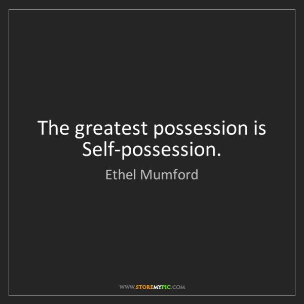 Ethel Mumford: The greatest possession is Self-possession.