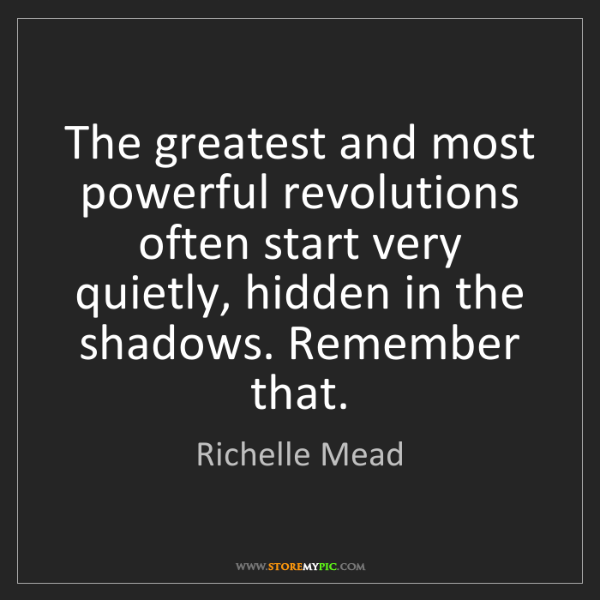 Richelle Mead: The greatest and most powerful revolutions often start...