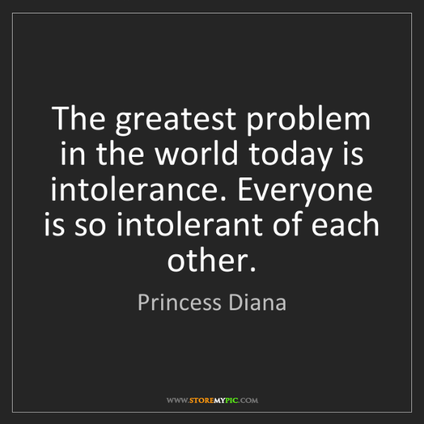 Princess Diana: The greatest problem in the world today is intolerance....