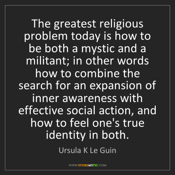Ursula K Le Guin: The greatest religious problem today is how to be both...