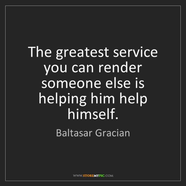 Baltasar Gracian: The greatest service you can render someone else is helping...