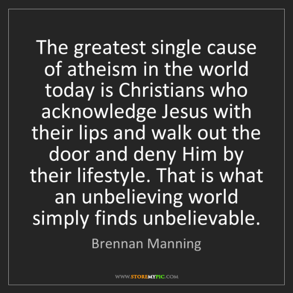 Brennan Manning: The greatest single cause of atheism in the world today...