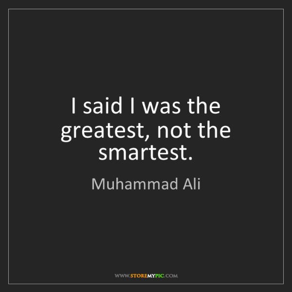 Muhammad Ali: I said I was the greatest, not the smartest.