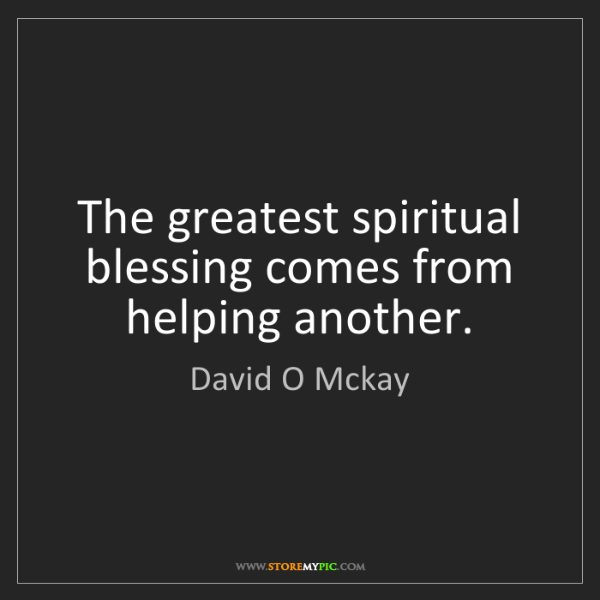 David O Mckay: The greatest spiritual blessing comes from helping another.