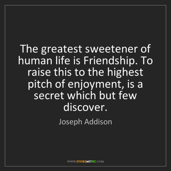 Joseph Addison: The greatest sweetener of human life is Friendship. To...