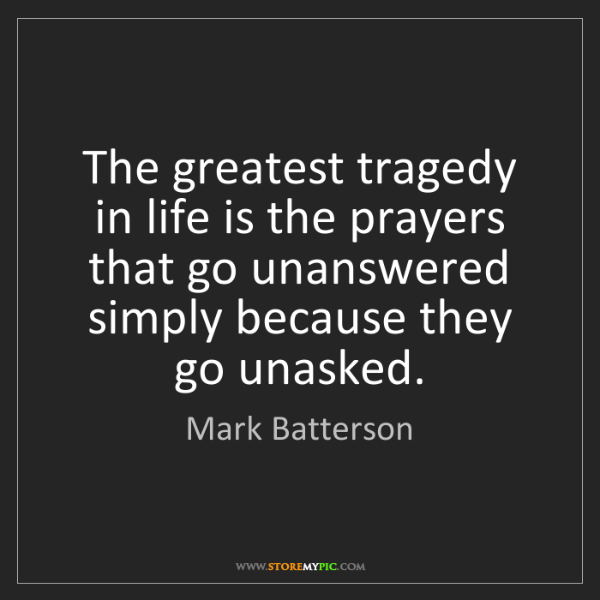 Mark Batterson: The greatest tragedy in life is the prayers that go unanswered...