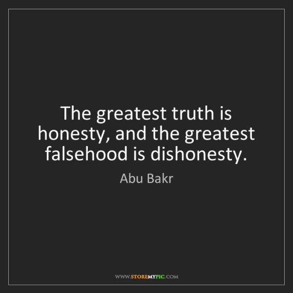 Abu Bakr: The greatest truth is honesty, and the greatest falsehood...