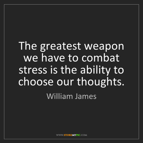 William James: The greatest weapon we have to combat stress is the ability...