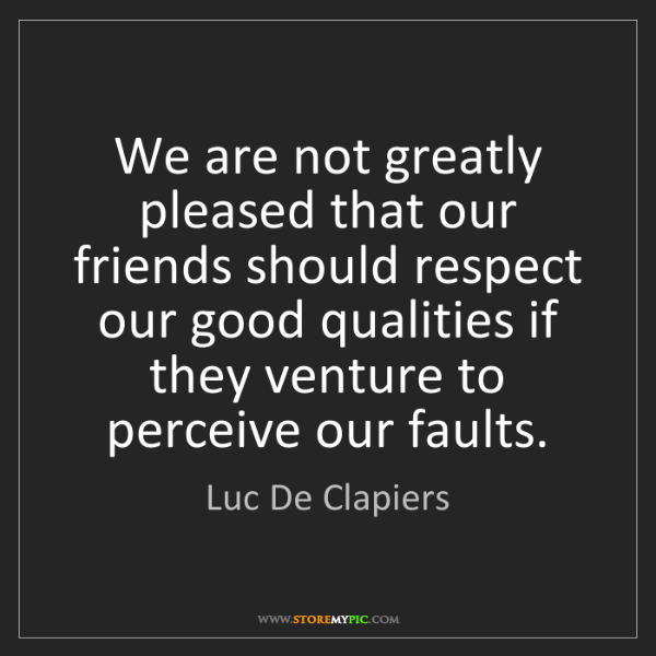 Luc De Clapiers: We are not greatly pleased that our friends should respect...