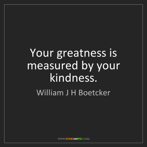 William J H Boetcker: Your greatness is measured by your kindness.