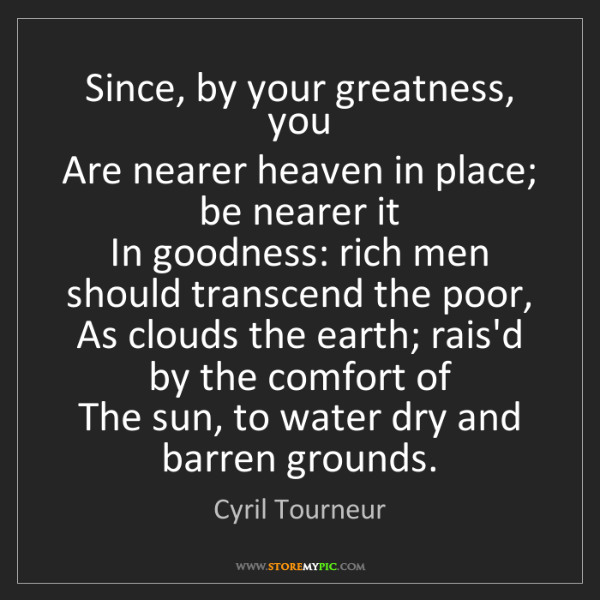 Cyril Tourneur: Since, by your greatness, you  Are nearer heaven in place;...