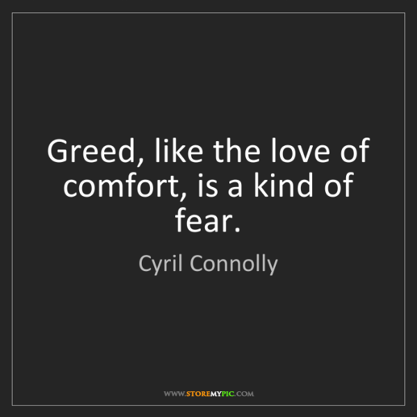 Cyril Connolly: Greed, like the love of comfort, is a kind of fear.