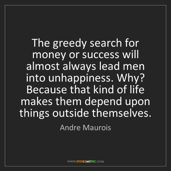 Andre Maurois: The greedy search for money or success will almost always...