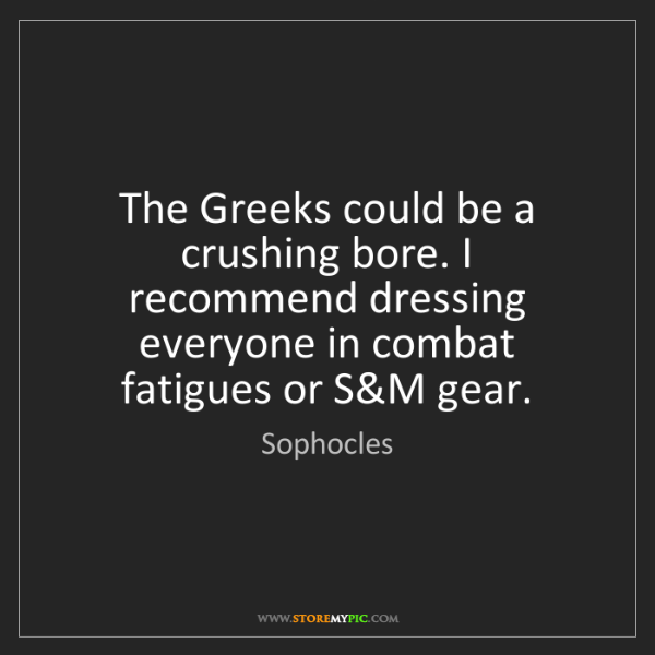 Sophocles: The Greeks could be a crushing bore. I recommend dressing...