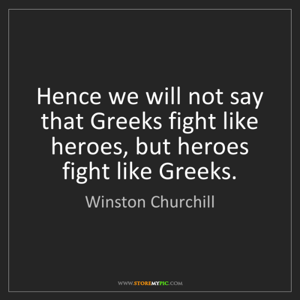 Winston Churchill: Hence we will not say that Greeks fight like heroes,...