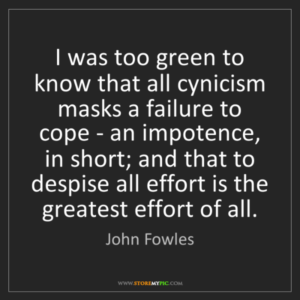 John Fowles: I was too green to know that all cynicism masks a failure...