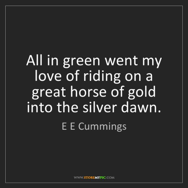 E E Cummings: All in green went my love of riding on a great horse...