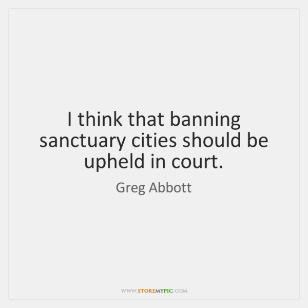 I think that banning sanctuary cities should be upheld in court.
