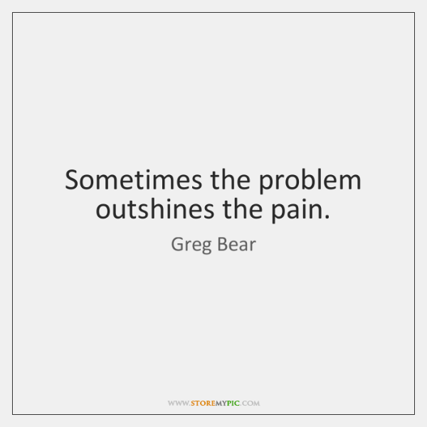 Sometimes the problem outshines the pain.