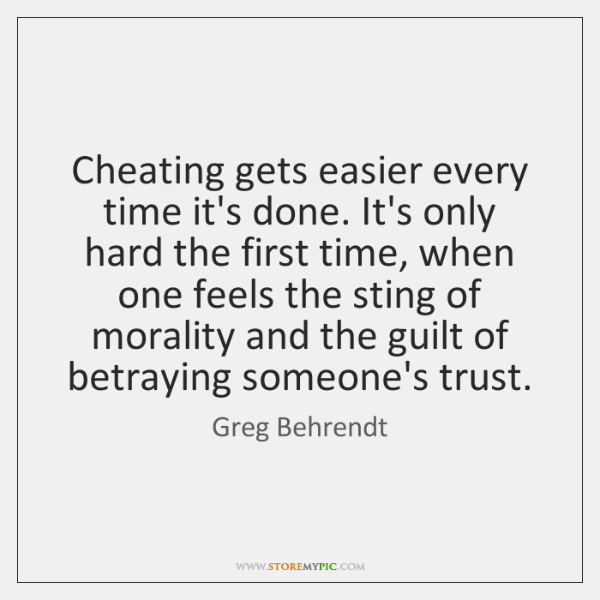 Cheating gets easier every time it's done. It's only hard the first ...