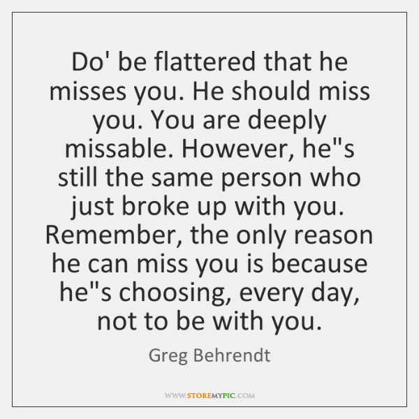 Do' be flattered that he misses you. He should miss you. You ...