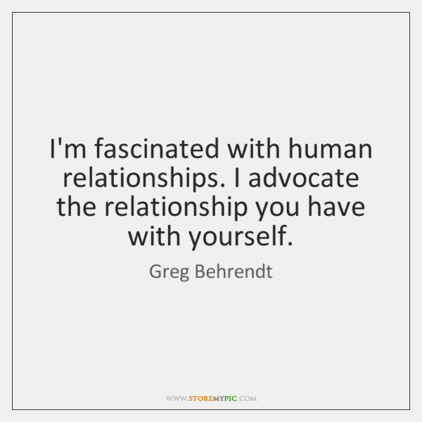 I'm fascinated with human relationships. I advocate the relationship you have with ...