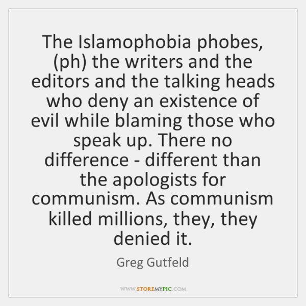 The Islamophobia phobes, (ph) the writers and the editors and the talking ...