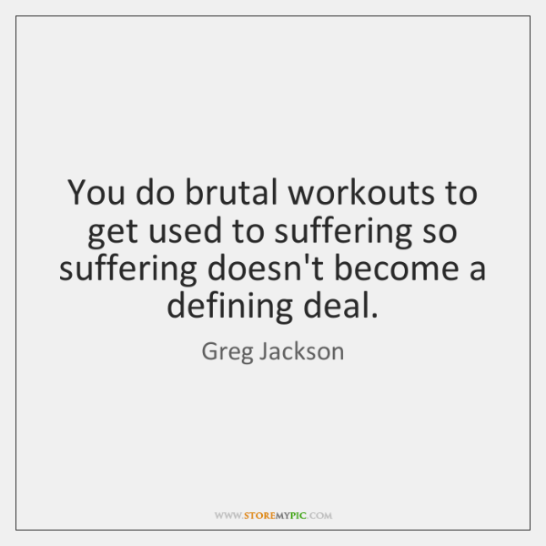 You do brutal workouts to get used to suffering so suffering doesn't ...