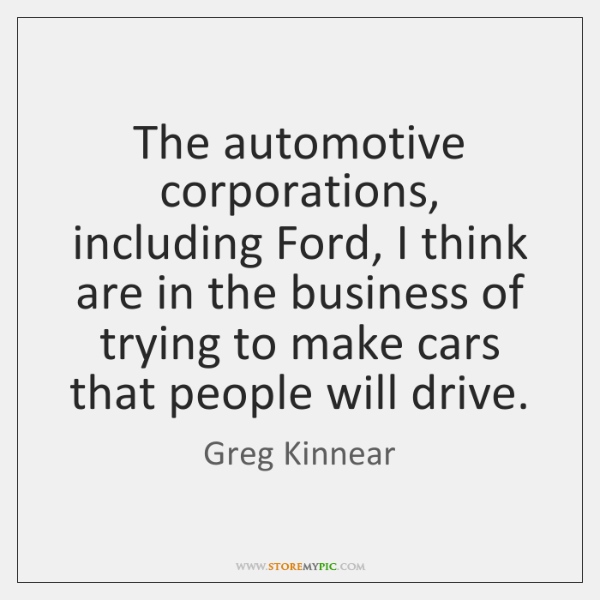 The automotive corporations, including Ford, I think are in the business of ...