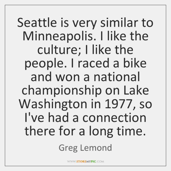 Seattle is very similar to Minneapolis. I like the culture; I like ...